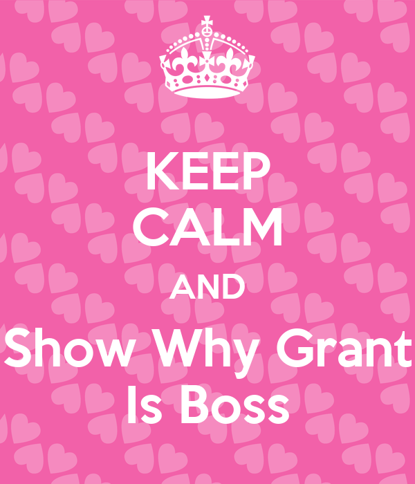 KEEP CALM AND Show Why Grant Is Boss