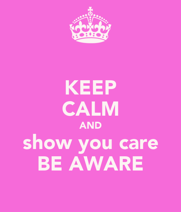 KEEP CALM AND show you care BE AWARE