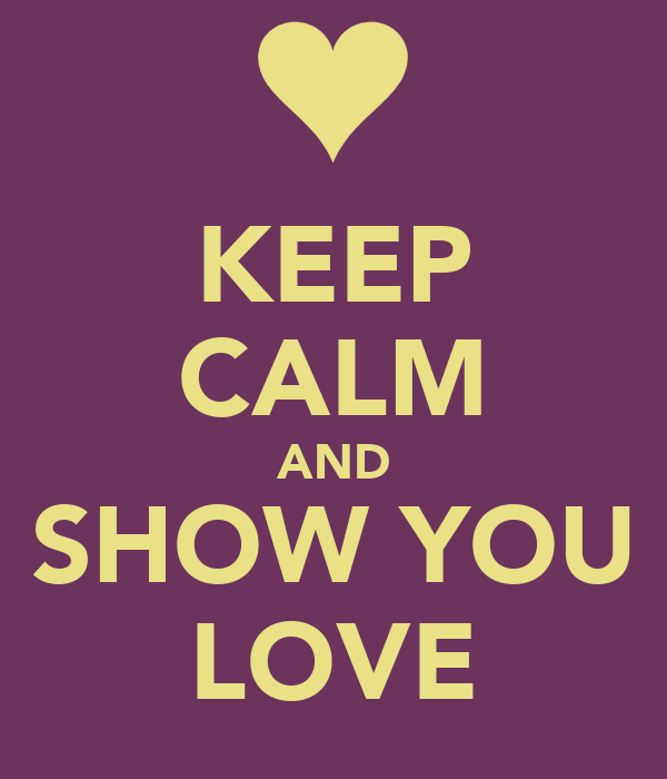 KEEP CALM AND SHOW YOU LOVE