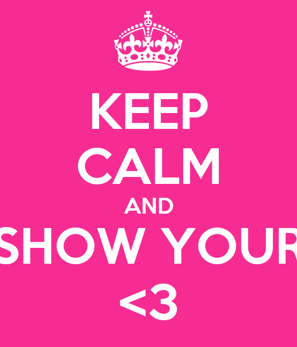 KEEP CALM AND SHOW YOUR <3