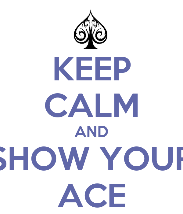 KEEP CALM AND SHOW YOUR ACE