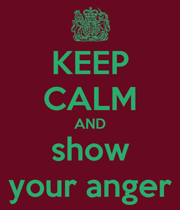 KEEP CALM AND show your anger
