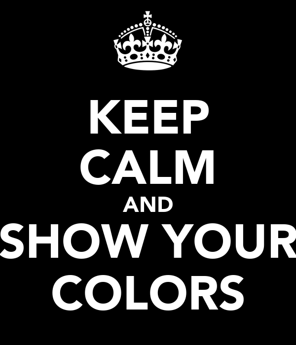 KEEP CALM AND SHOW YOUR COLORS