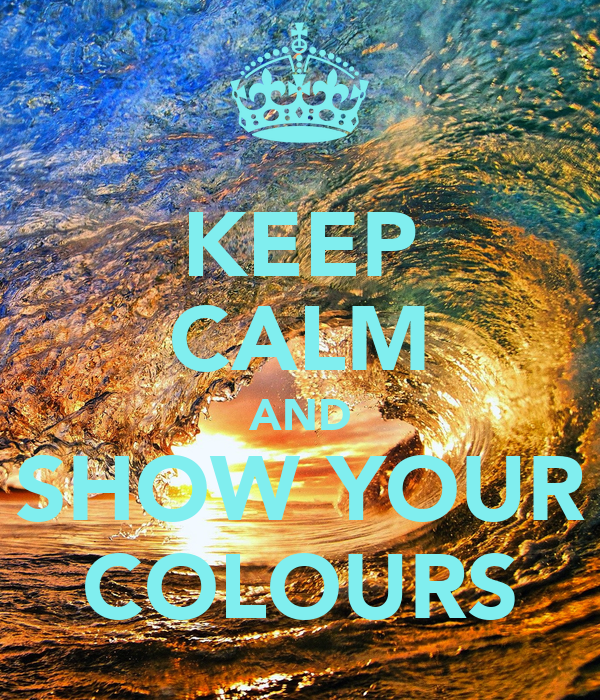 KEEP CALM AND SHOW YOUR COLOURS