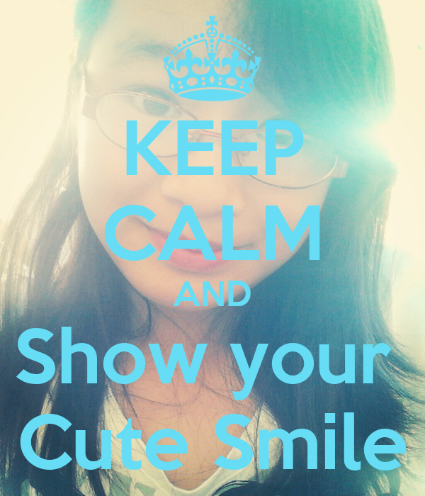 KEEP CALM AND Show your  Cute Smile