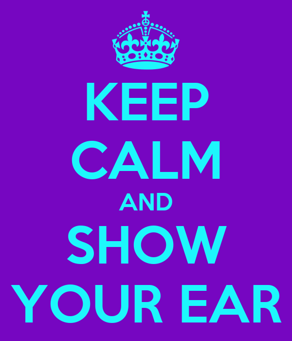 KEEP CALM AND SHOW YOUR EAR