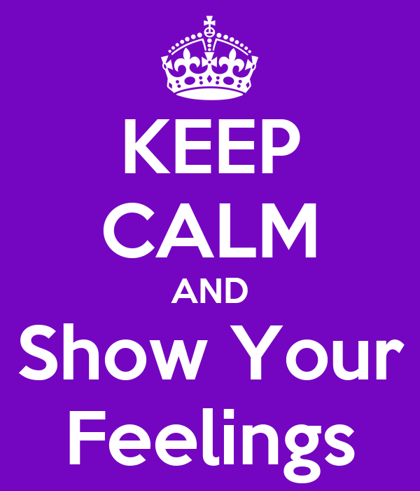 KEEP CALM AND Show Your Feelings