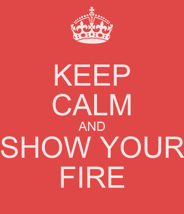 KEEP CALM AND SHOW YOUR FIRE