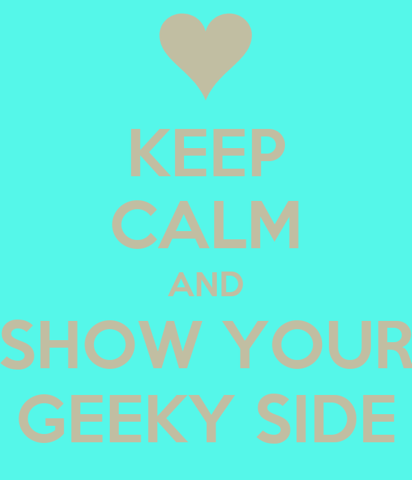 KEEP CALM AND SHOW YOUR GEEKY SIDE