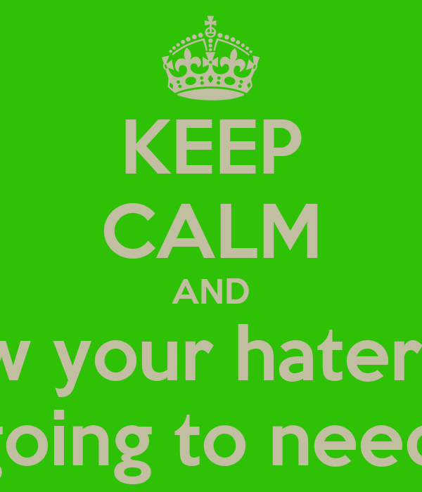 KEEP CALM AND show your haters off they the one going to need you the most