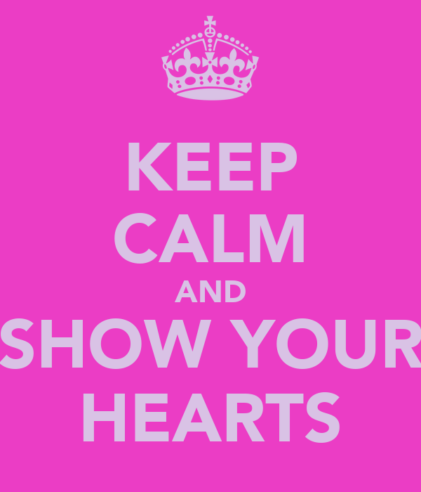 KEEP CALM AND SHOW YOUR HEARTS