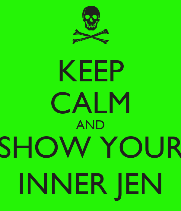 KEEP CALM AND SHOW YOUR INNER JEN