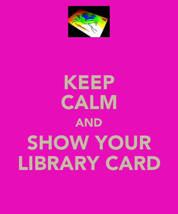 KEEP CALM AND SHOW YOUR LIBRARY CARD
