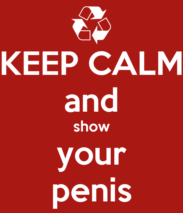 KEEP CALM and show your penis
