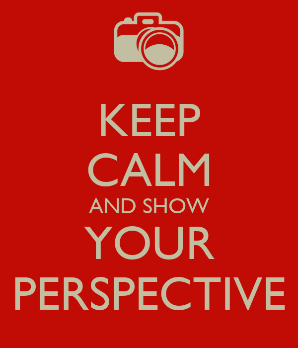 KEEP CALM AND SHOW YOUR PERSPECTIVE