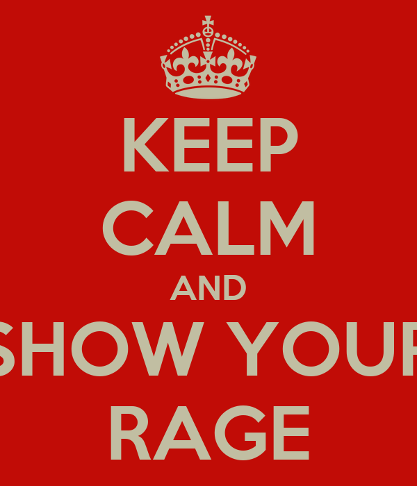 KEEP CALM AND SHOW YOUR RAGE