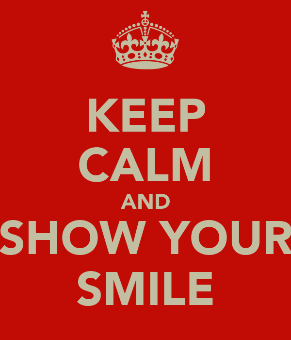 KEEP CALM AND SHOW YOUR SMILE