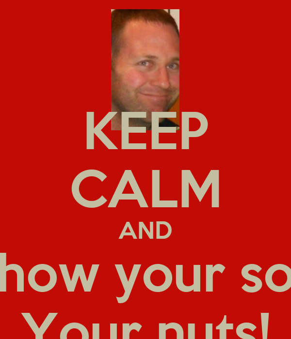 KEEP CALM AND Show your son Your nuts!