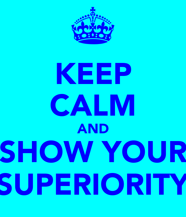 KEEP CALM AND SHOW YOUR SUPERIORITY