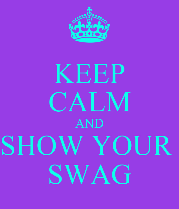 KEEP CALM AND SHOW YOUR  SWAG