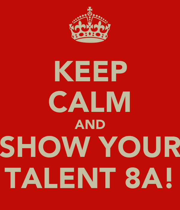 KEEP CALM AND SHOW YOUR TALENT 8A!