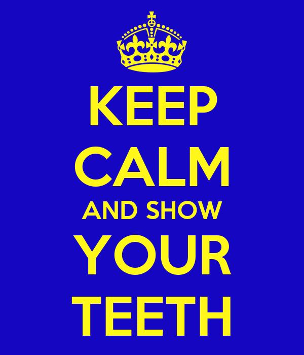 KEEP CALM AND SHOW YOUR TEETH