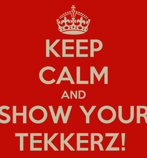 KEEP CALM AND SHOW YOUR TEKKERZ!