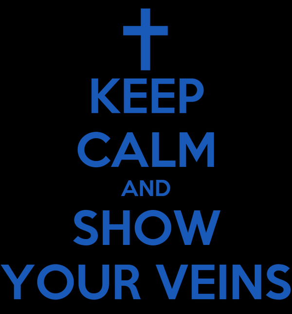 KEEP CALM AND SHOW YOUR VEINS