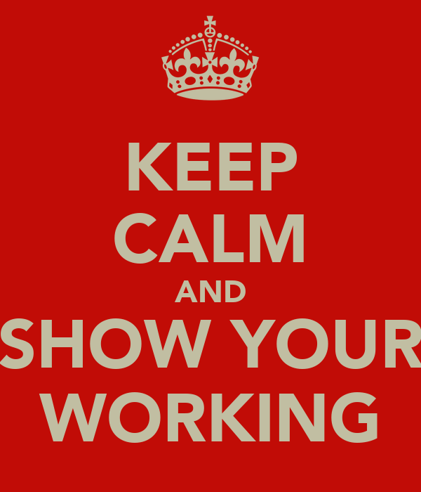 KEEP CALM AND SHOW YOUR WORKING