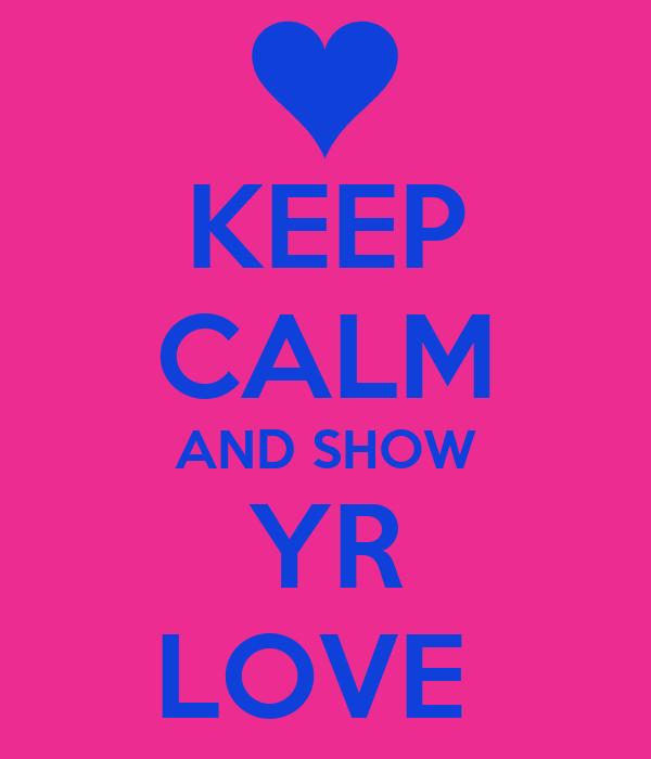 KEEP CALM AND SHOW YR LOVE