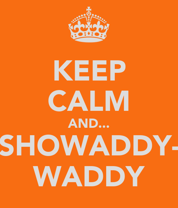 KEEP CALM AND... SHOWADDY- WADDY