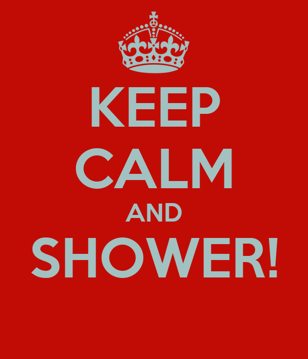 KEEP CALM AND SHOWER!