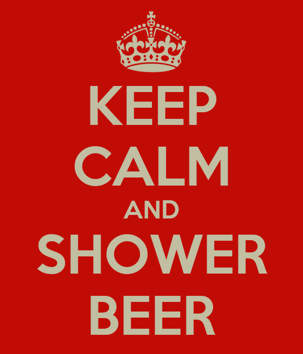 KEEP CALM AND SHOWER BEER