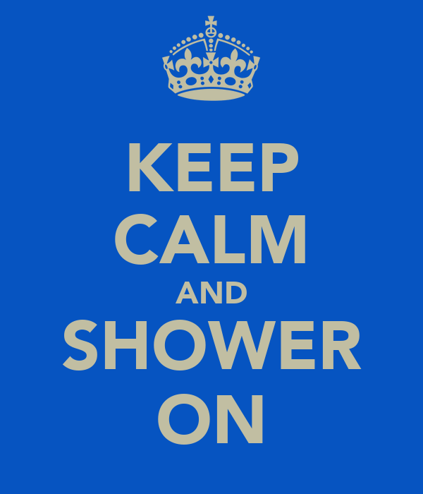 KEEP CALM AND SHOWER ON
