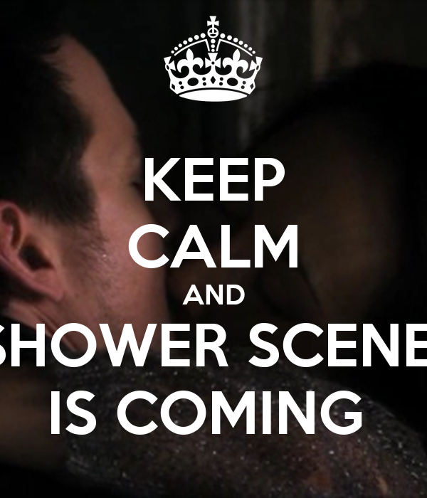 KEEP CALM AND SHOWER SCENE  IS COMING