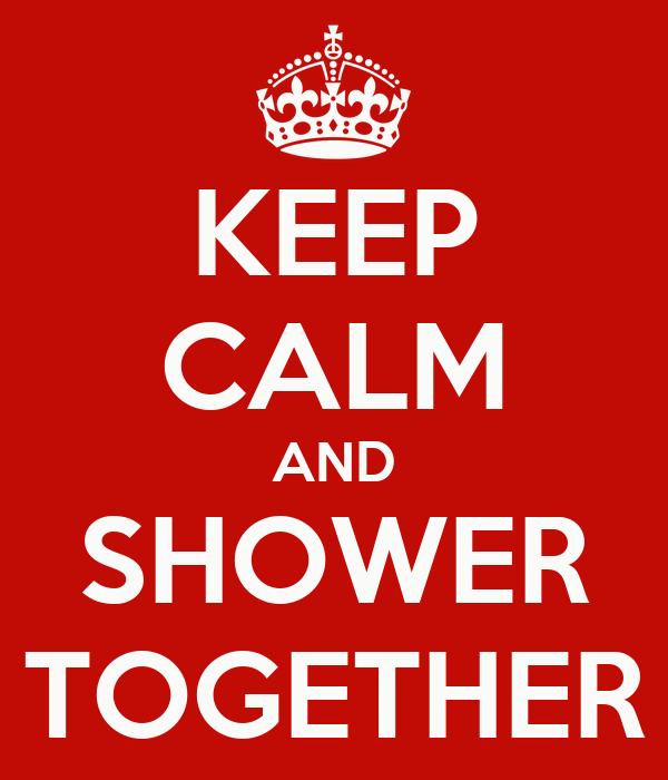KEEP CALM AND SHOWER TOGETHER