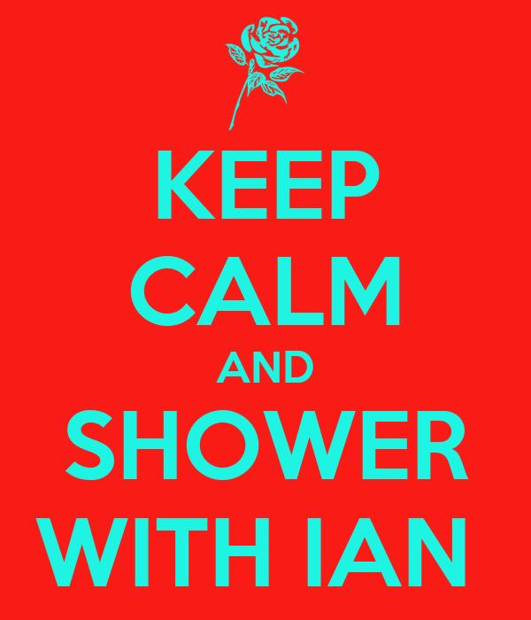 KEEP CALM AND SHOWER WITH IAN