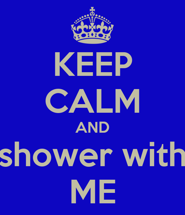 KEEP CALM AND shower with ME