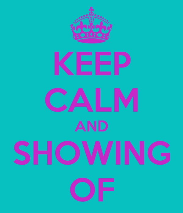 KEEP CALM AND SHOWING OF