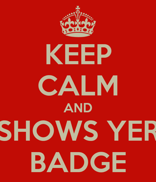 KEEP CALM AND SHOWS YER BADGE