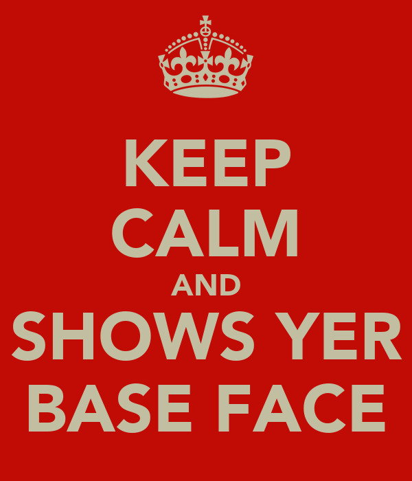 KEEP CALM AND SHOWS YER BASE FACE