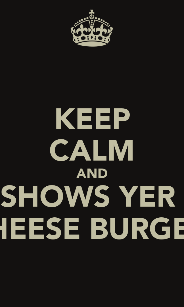 KEEP CALM AND SHOWS YER  CHEESE BURGER