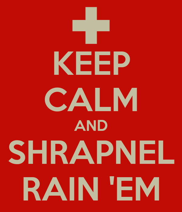 KEEP CALM AND SHRAPNEL RAIN 'EM