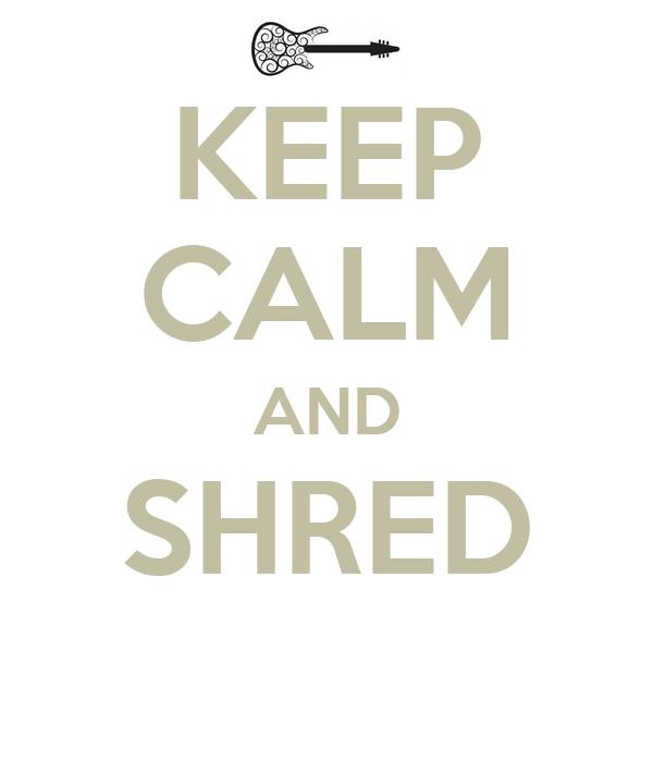 KEEP CALM AND SHRED