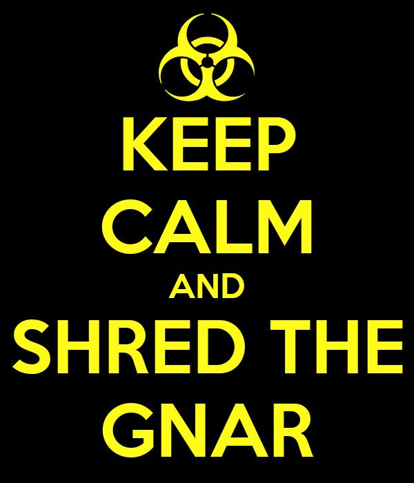 KEEP CALM AND SHRED THE GNAR