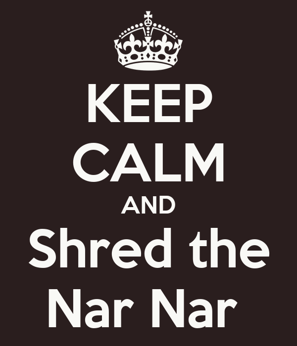 KEEP CALM AND Shred the Nar Nar