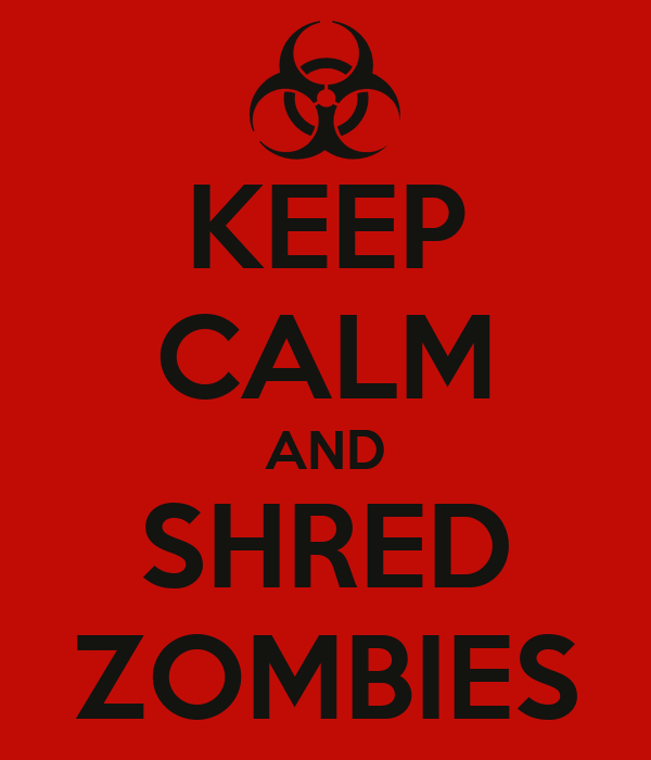 KEEP CALM AND SHRED ZOMBIES