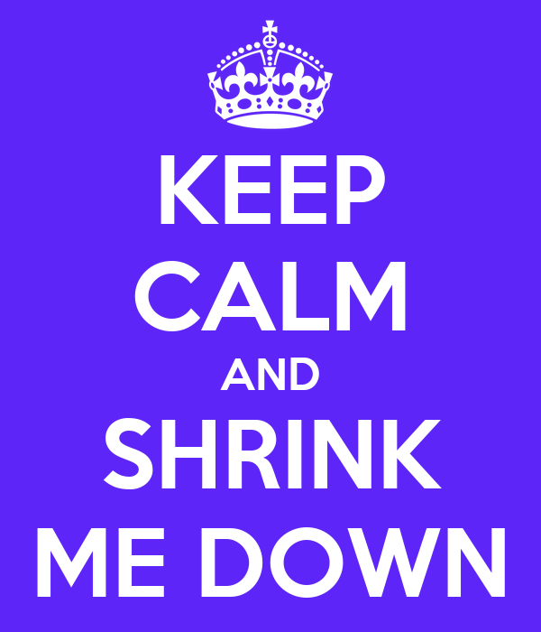 KEEP CALM AND SHRINK ME DOWN