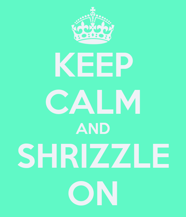 KEEP CALM AND SHRIZZLE ON
