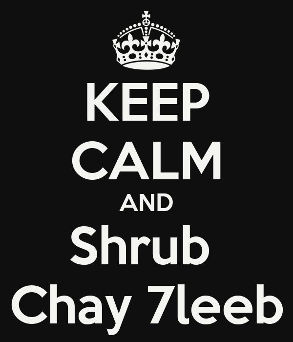 KEEP CALM AND Shrub  Chay 7leeb
